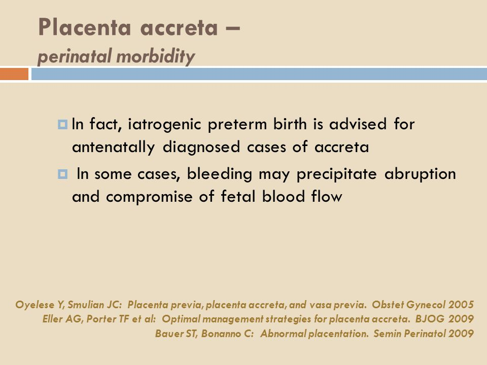 Placenta accreta – perinatal morbidity  In fact, iatrogenic preterm birth is advised for antenatally diagnosed cases of accreta  In some cases, bleeding may precipitate abruption and compromise of fetal blood flow Oyelese Y, Smulian JC: Placenta previa, placenta accreta, and vasa previa.