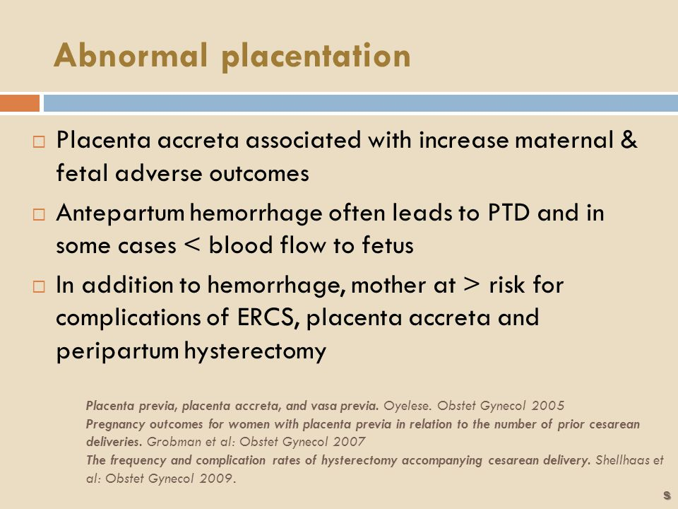 Abnormal placentation  Placenta accreta associated with increase maternal & fetal adverse outcomes  Antepartum hemorrhage often leads to PTD and in some cases < blood flow to fetus  In addition to hemorrhage, mother at > risk for complications of ERCS, placenta accreta and peripartum hysterectomy Placenta previa, placenta accreta, and vasa previa.