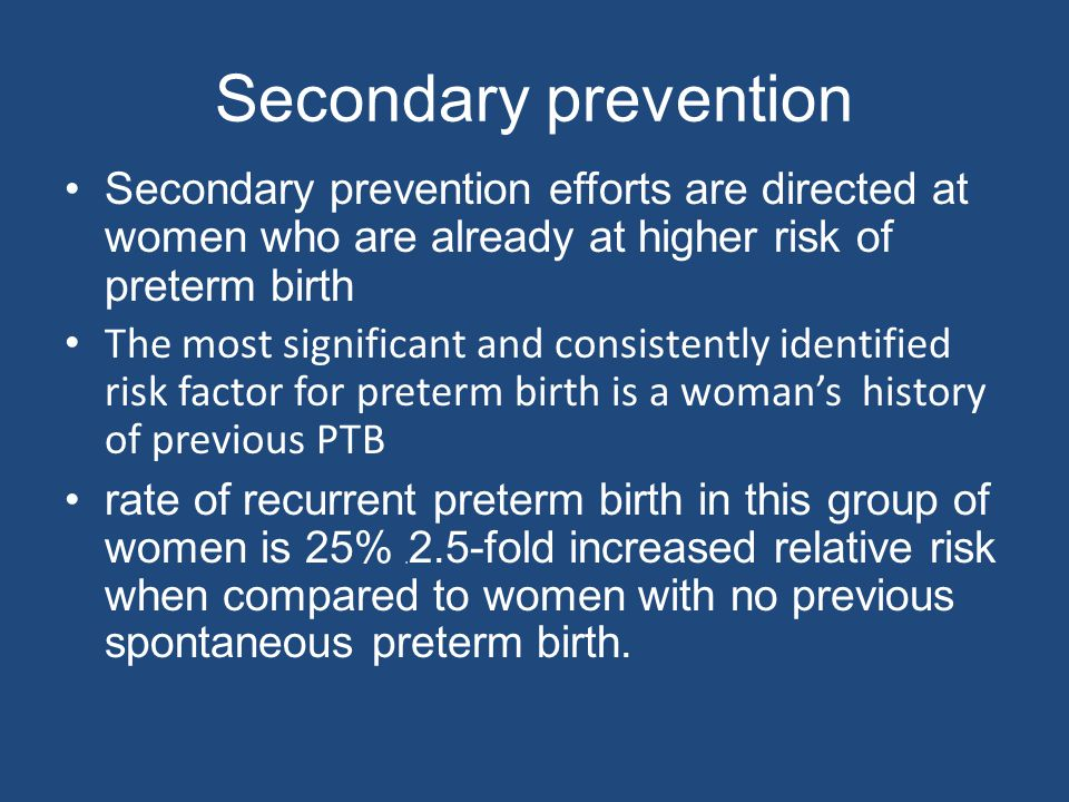 Secondary prevention Secondary prevention efforts are directed at women who are already at higher risk of preterm birth The most significant and consi