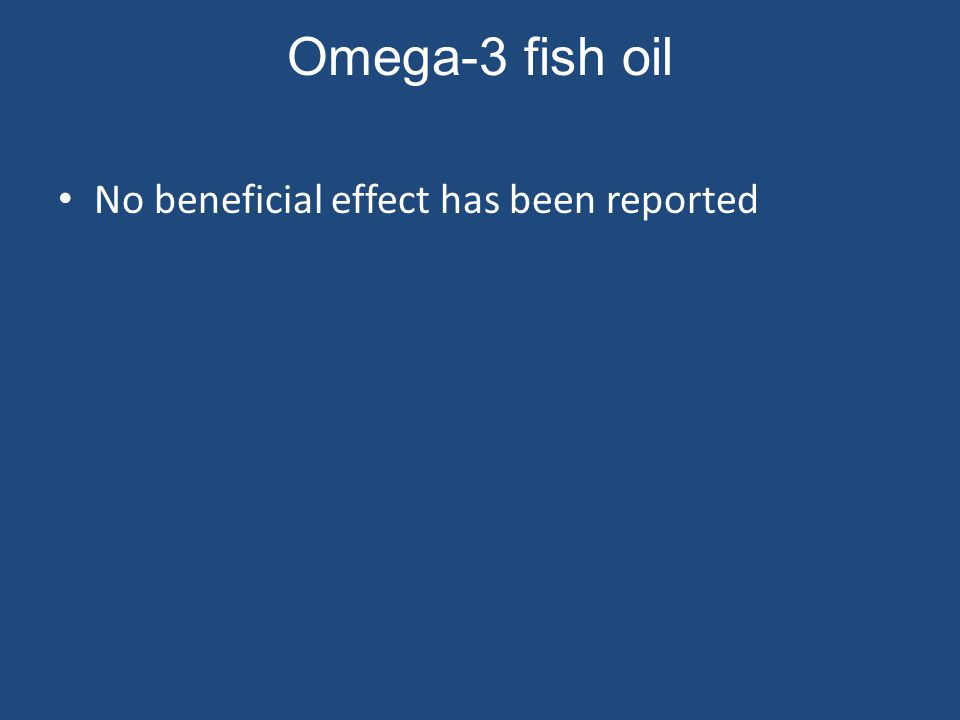Omega-3 fish oil No beneficial effect has been reported