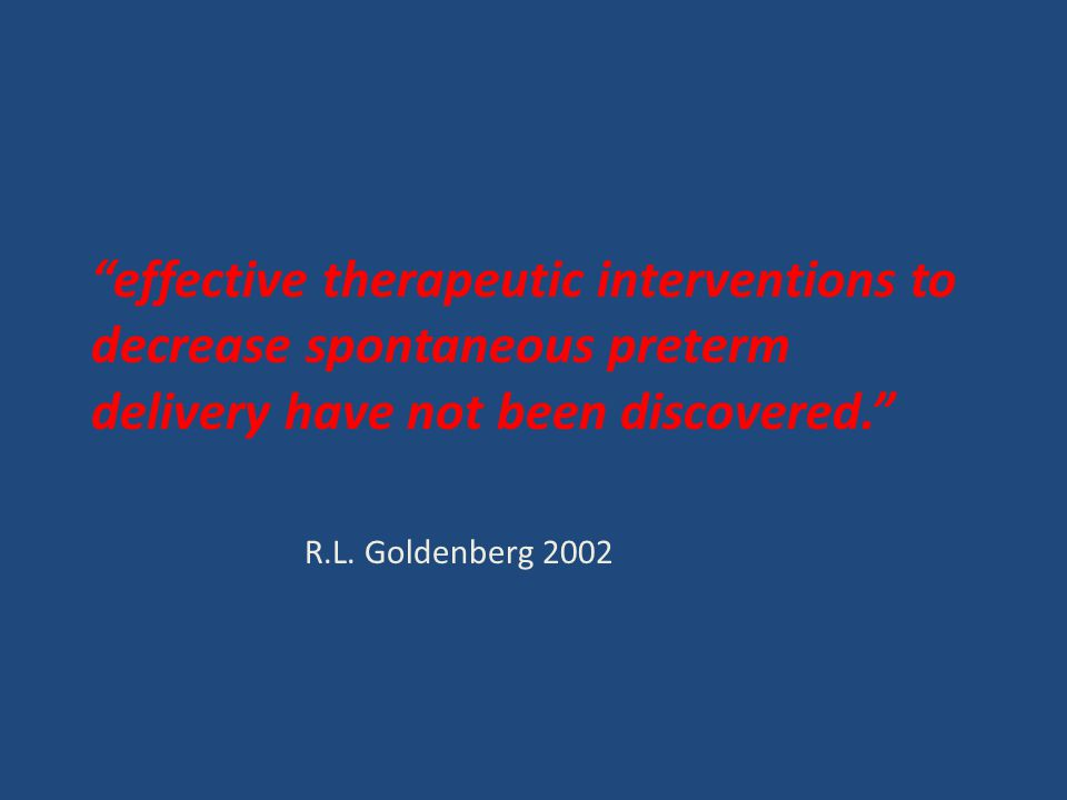 """""""effective therapeutic interventions to decrease spontaneous preterm delivery have not been discovered."""" R.L. Goldenberg 2002"""