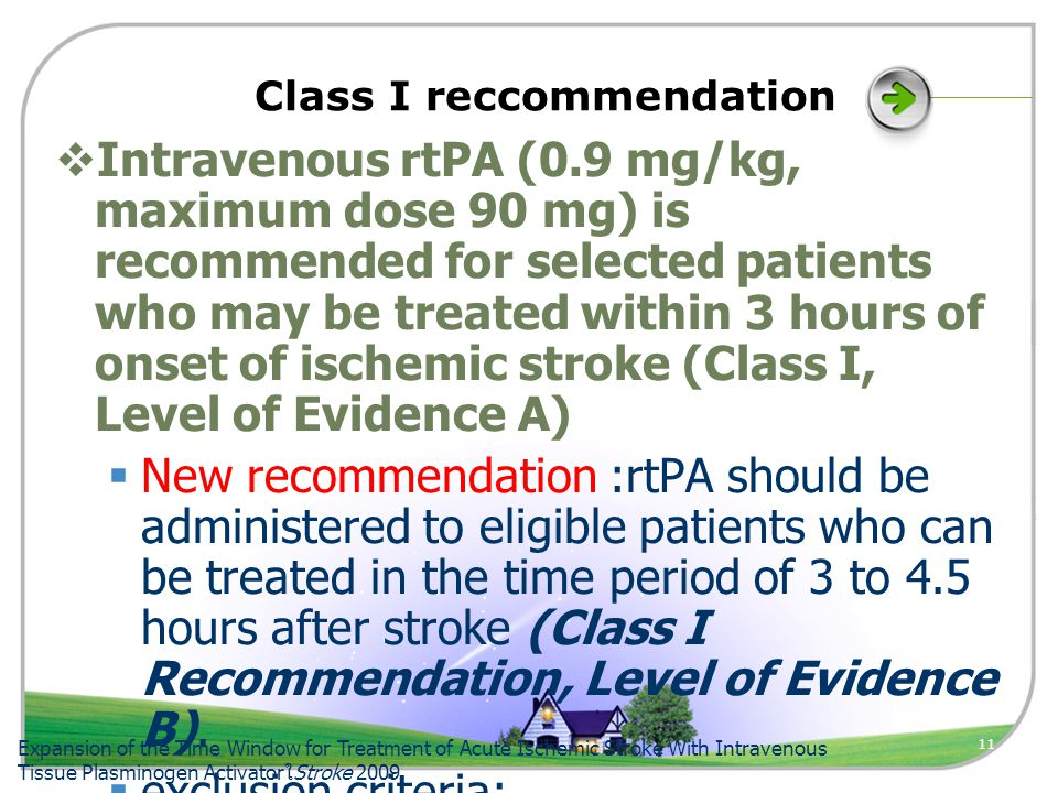 11 Class I reccommendation  Intravenous rtPA (0.9 mg/kg, maximum dose 90 mg) is recommended for selected patients who may be treated within 3 hours of onset of ischemic stroke (Class I, Level of Evidence A)  New recommendation :rtPA should be administered to eligible patients who can be treated in the time period of 3 to 4.5 hours after stroke (Class I Recommendation, Level of Evidence B).
