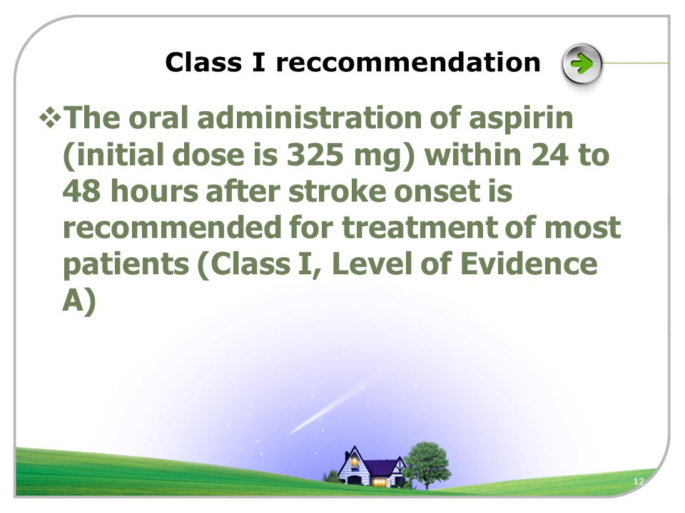 12 Class I reccommendation  The oral administration of aspirin (initial dose is 325 mg) within 24 to 48 hours after stroke onset is recommended for treatment of most patients (Class I, Level of Evidence A)