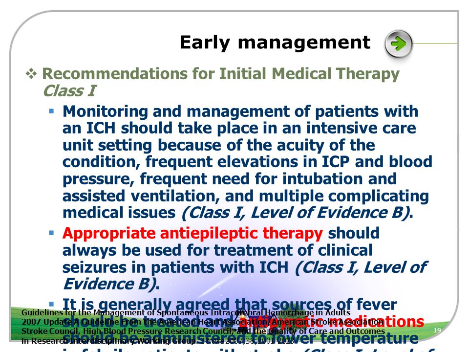 19 Early management  Recommendations for Initial Medical Therapy Class I  Monitoring and management of patients with an ICH should take place in an intensive care unit setting because of the acuity of the condition, frequent elevations in ICP and blood pressure, frequent need for intubation and assisted ventilation, and multiple complicating medical issues (Class I, Level of Evidence B).