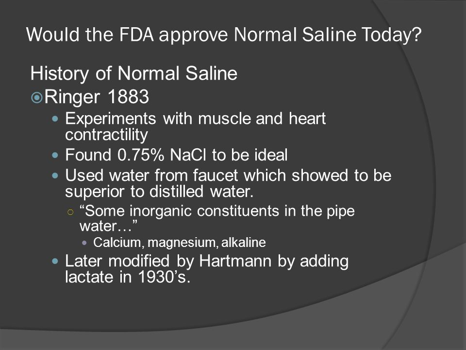 Would the FDA approve Normal Saline Today? History of Normal Saline  Ringer 1883 Experiments with muscle and heart contractility Found 0.75% NaCl to