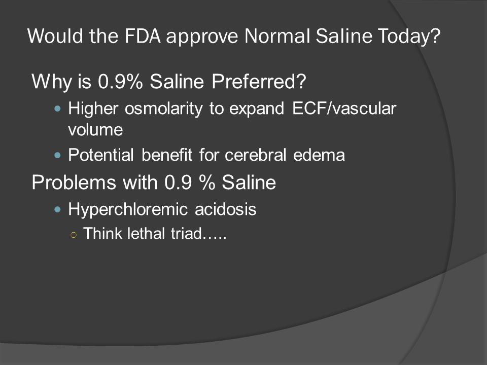 Would the FDA approve Normal Saline Today? Why is 0.9% Saline Preferred? Higher osmolarity to expand ECF/vascular volume Potential benefit for cerebra