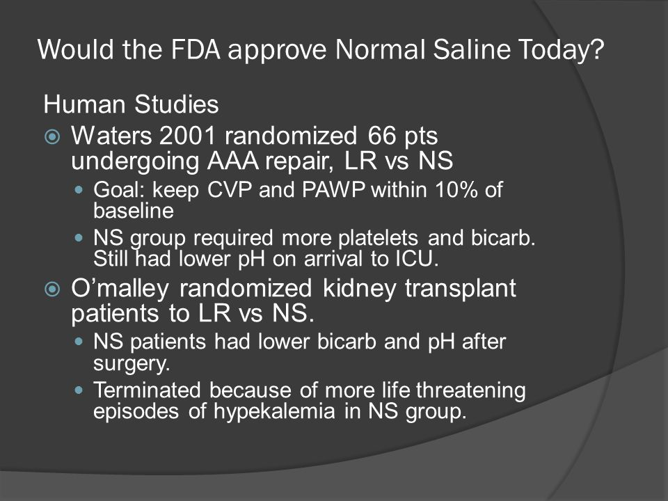 Would the FDA approve Normal Saline Today? Human Studies  Waters 2001 randomized 66 pts undergoing AAA repair, LR vs NS Goal: keep CVP and PAWP withi