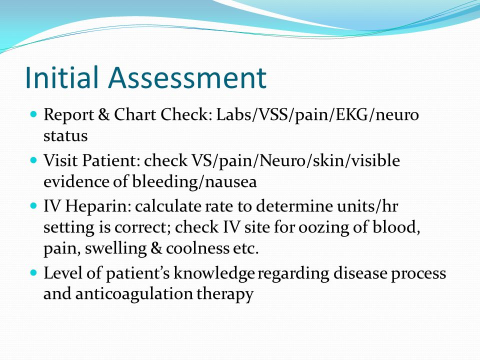 Initial Assessment Report & Chart Check: Labs/VSS/pain/EKG/neuro status Visit Patient: check VS/pain/Neuro/skin/visible evidence of bleeding/nausea IV Heparin: calculate rate to determine units/hr setting is correct; check IV site for oozing of blood, pain, swelling & coolness etc.