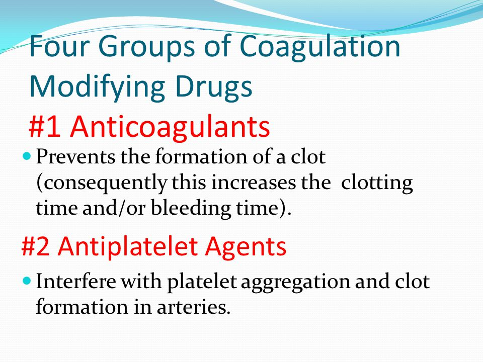 Four Groups of Coagulation Modifying Drugs #1 Anticoagulants Prevents the formation of a clot (consequently this increases the clotting time and/or bleeding time).