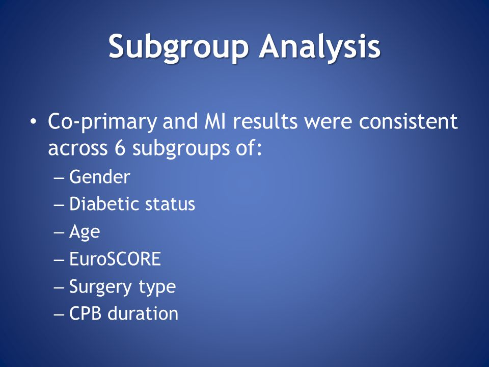 SubgroupAnalysis Subgroup Analysis Co-primary and MI results were consistent across 6 subgroups of: – Gender – Diabetic status – Age – EuroSCORE – Surgery type – CPB duration