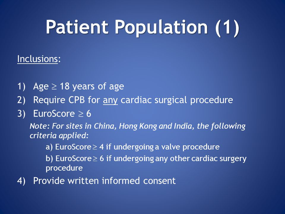 Patient Population (1) Inclusions: 1)Age  18 years of age 2)Require CPB for any cardiac surgical procedure 3)EuroScore  6 Note: For sites in China, Hong Kong and India, the following criteria applied: a) EuroScore  4 if undergoing a valve procedure b) EuroScore  6 if undergoing any other cardiac surgery procedure 4)Provide written informed consent