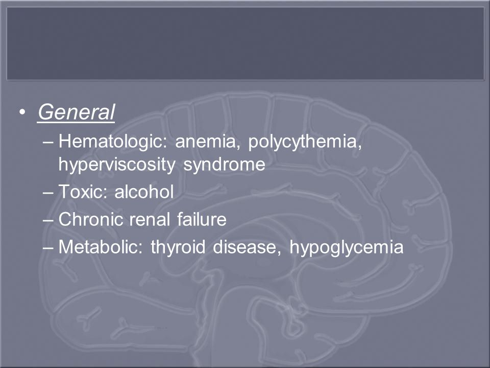 General –Hematologic: anemia, polycythemia, hyperviscosity syndrome –Toxic: alcohol –Chronic renal failure –Metabolic: thyroid disease, hypoglycemia