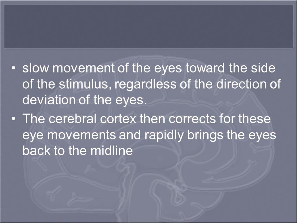 slow movement of the eyes toward the side of the stimulus, regardless of the direction of deviation of the eyes.