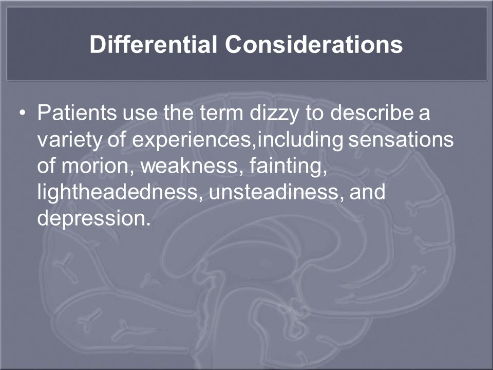 Differential Considerations Patients use the term dizzy to describe a variety of experiences,including sensations of morion, weakness, fainting, lightheadedness, unsteadiness, and depression.