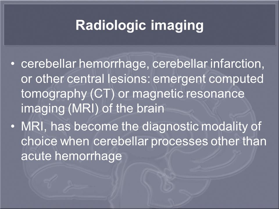 Radiologic imaging cerebellar hemorrhage, cerebellar infarction, or other central lesions: emergent computed tomography (CT) or magnetic resonance ima