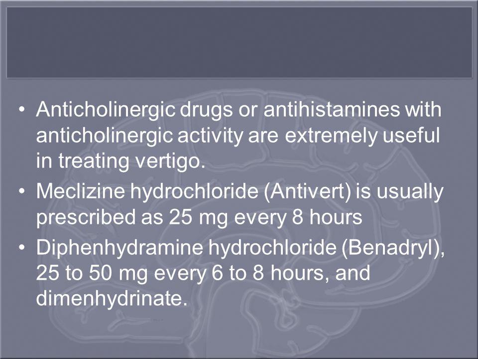 Anticholinergic drugs or antihistamines with anticholinergic activity are extremely useful in treating vertigo. Meclizine hydrochloride (Antivert) is