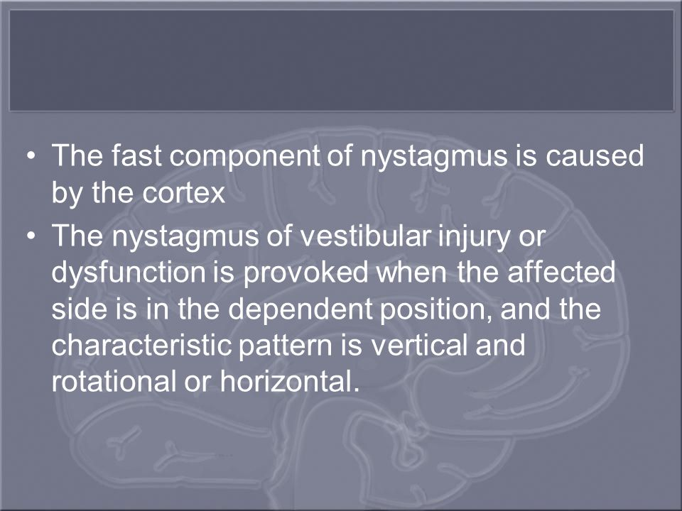 The fast component of nystagmus is caused by the cortex The nystagmus of vestibular injury or dysfunction is provoked when the affected side is in the dependent position, and the characteristic pattern is vertical and rotational or horizontal.