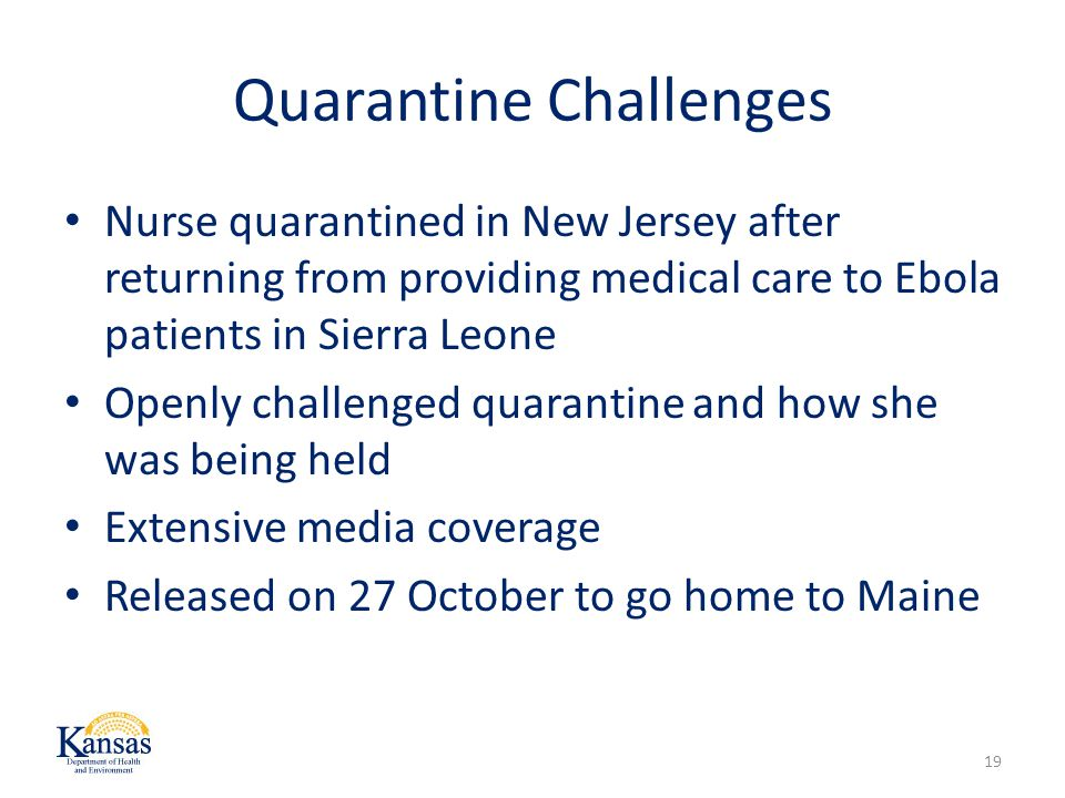 Quarantine Challenges Nurse quarantined in New Jersey after returning from providing medical care to Ebola patients in Sierra Leone Openly challenged quarantine and how she was being held Extensive media coverage Released on 27 October to go home to Maine 19