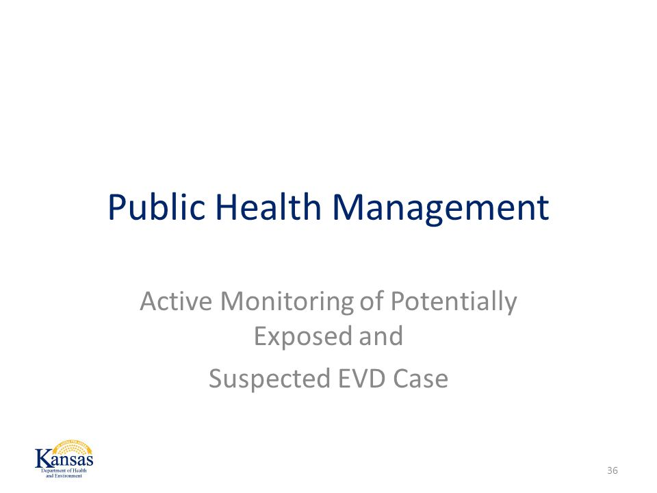 Public Health Management Active Monitoring of Potentially Exposed and Suspected EVD Case 36