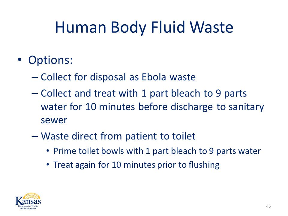 Human Body Fluid Waste Options: – Collect for disposal as Ebola waste – Collect and treat with 1 part bleach to 9 parts water for 10 minutes before discharge to sanitary sewer – Waste direct from patient to toilet Prime toilet bowls with 1 part bleach to 9 parts water Treat again for 10 minutes prior to flushing 45