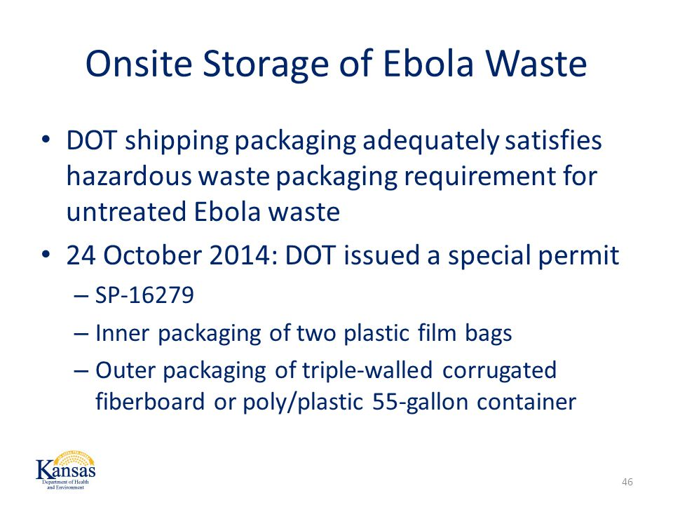 Onsite Storage of Ebola Waste DOT shipping packaging adequately satisfies hazardous waste packaging requirement for untreated Ebola waste 24 October 2014: DOT issued a special permit – SP-16279 – Inner packaging of two plastic film bags – Outer packaging of triple-walled corrugated fiberboard or poly/plastic 55-gallon container 46