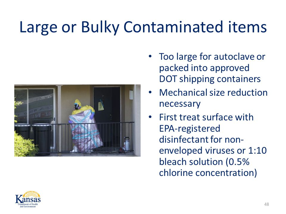 Large or Bulky Contaminated items Too large for autoclave or packed into approved DOT shipping containers Mechanical size reduction necessary First treat surface with EPA-registered disinfectant for non- enveloped viruses or 1:10 bleach solution (0.5% chlorine concentration) 48