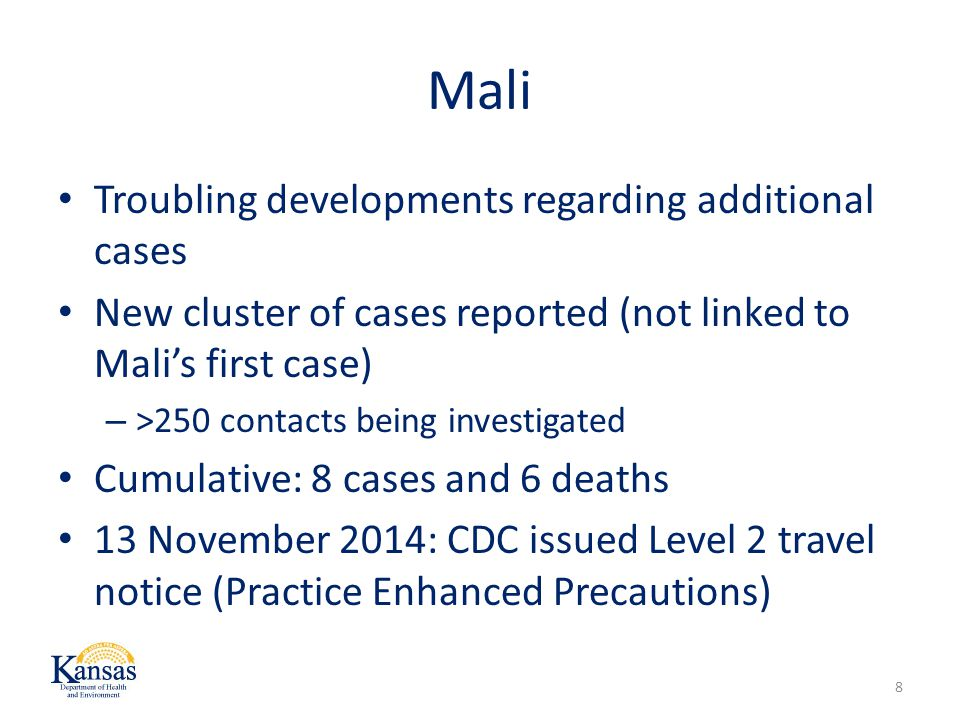 Mali Troubling developments regarding additional cases New cluster of cases reported (not linked to Mali's first case) – >250 contacts being investigated Cumulative: 8 cases and 6 deaths 13 November 2014: CDC issued Level 2 travel notice (Practice Enhanced Precautions) 8