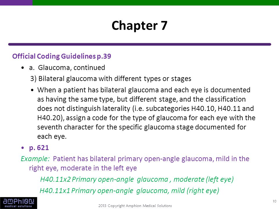 2013 Copyright Amphion Medical Solutions Official Coding Guidelines p.39 a. Glaucoma, continued 3) Bilateral glaucoma with different types or stages W