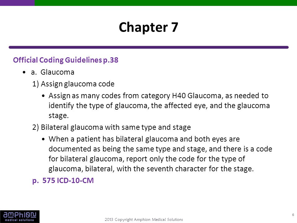 2013 Copyright Amphion Medical Solutions Official Coding Guidelines p.38 a. Glaucoma 1) Assign glaucoma code Assign as many codes from category H40 Gl