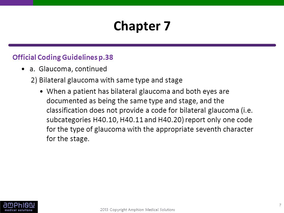 2013 Copyright Amphion Medical Solutions Official Coding Guidelines p.38 a. Glaucoma, continued 2) Bilateral glaucoma with same type and stage When a