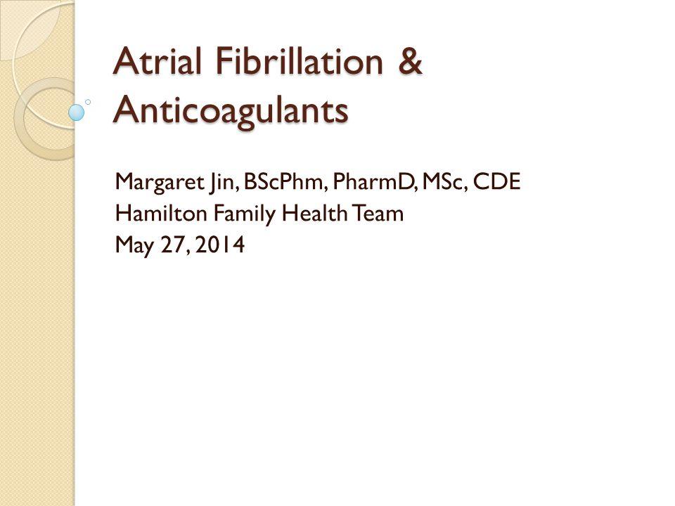 Atrial Fibrillation & Anticoagulants Margaret Jin, BScPhm, PharmD, MSc, CDE Hamilton Family Health Team May 27, 2014