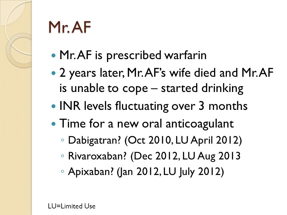 Mr. AF Mr. AF is prescribed warfarin 2 years later, Mr. AF's wife died and Mr. AF is unable to cope – started drinking INR levels fluctuating over 3 m