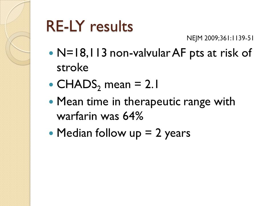 RE-LY results N=18,113 non-valvular AF pts at risk of stroke CHADS 2 mean = 2.1 Mean time in therapeutic range with warfarin was 64% Median follow up = 2 years NEJM 2009;361:1139-51