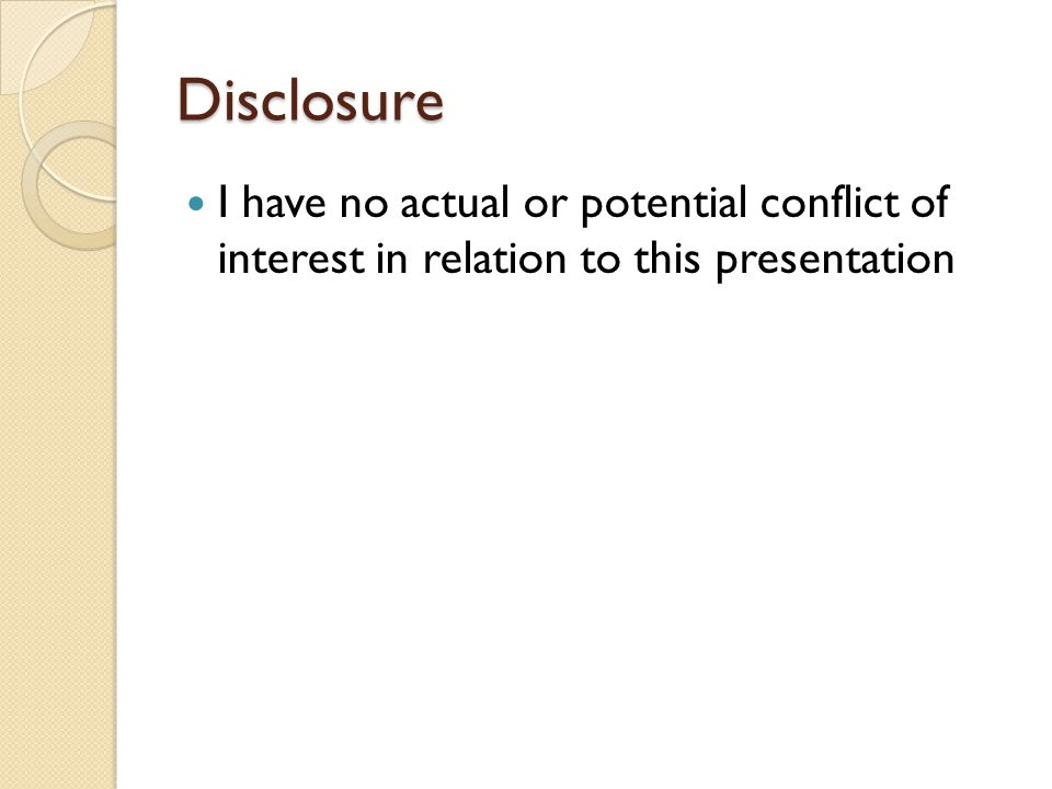 Disclosure I have no actual or potential conflict of interest in relation to this presentation