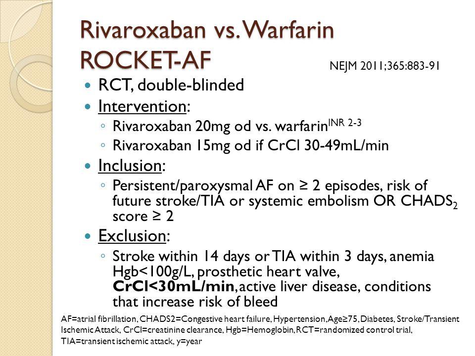 Rivaroxaban vs. Warfarin ROCKET-AF RCT, double-blinded Intervention: ◦ Rivaroxaban 20mg od vs. warfarin INR 2-3 ◦ Rivaroxaban 15mg od if CrCl 30-49mL/