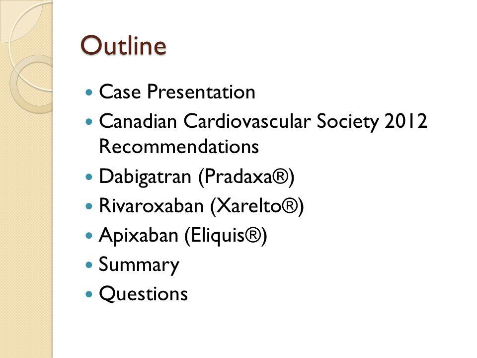Outline Case Presentation Canadian Cardiovascular Society 2012 Recommendations Dabigatran (Pradaxa®) Rivaroxaban (Xarelto®) Apixaban (Eliquis®) Summar