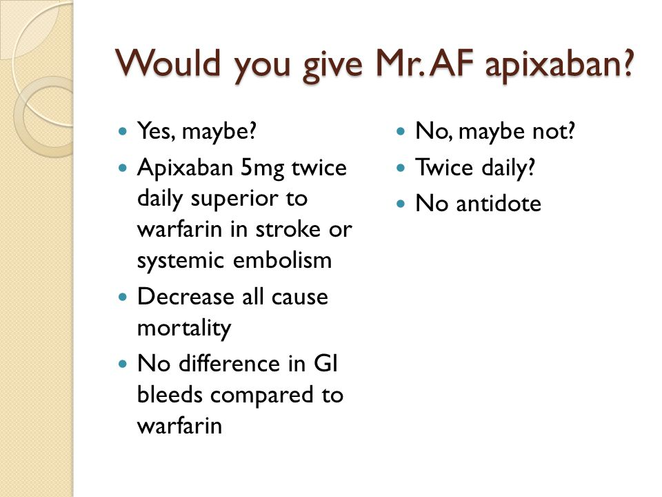Would you give Mr. AF apixaban. Yes, maybe.