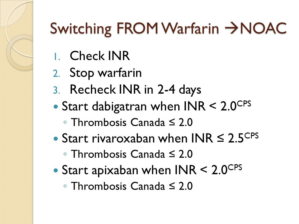 Switching FROM Warfarin  NOAC 1. Check INR 2. Stop warfarin 3. Recheck INR in 2-4 days Start dabigatran when INR < 2.0 CPS ◦ Thrombosis Canada ≤ 2.0