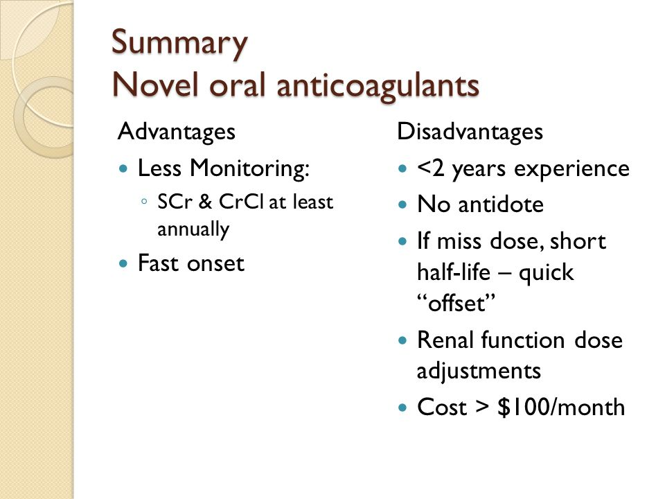 Summary Novel oral anticoagulants Advantages Less Monitoring: ◦ SCr & CrCl at least annually Fast onset Disadvantages <2 years experience No antidote If miss dose, short half-life – quick offset Renal function dose adjustments Cost > $100/month
