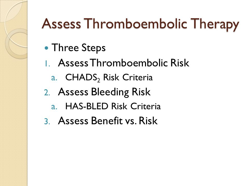 Assess Thromboembolic Therapy Three Steps 1. Assess Thromboembolic Risk a.CHADS 2 Risk Criteria 2.