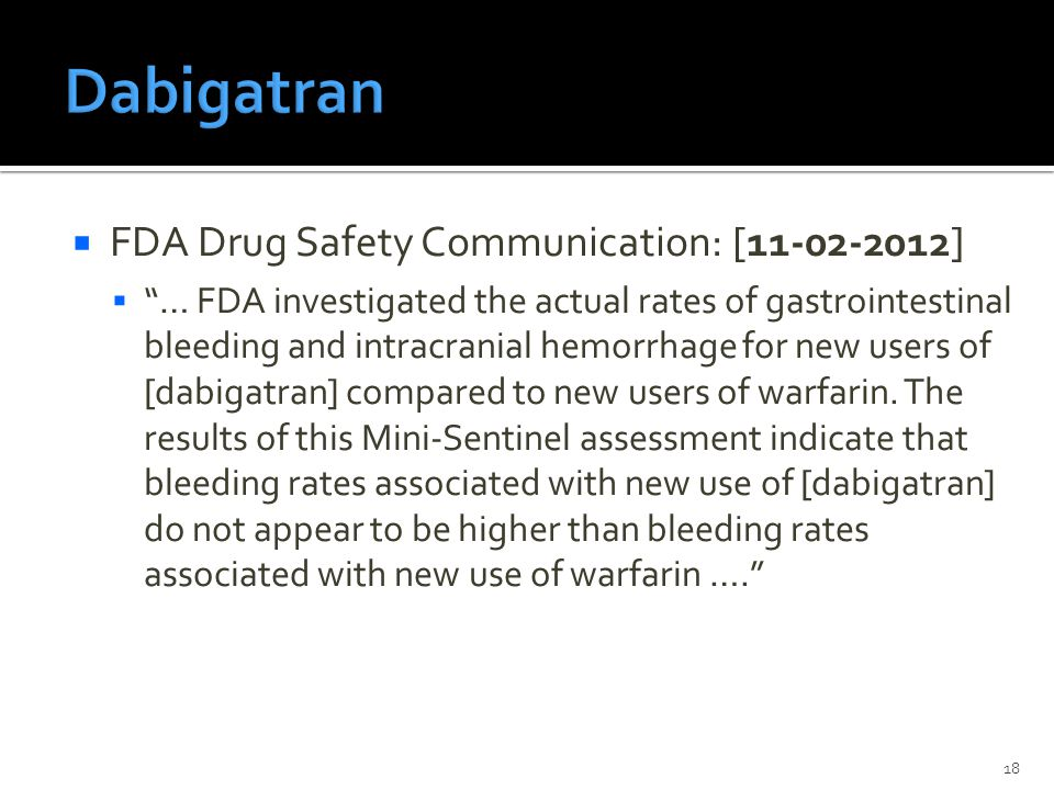  FDA Drug Safety Communication: [11‐02‐2012]  … FDA investigated the actual rates of gastrointestinal bleeding and intracranial hemorrhage for new users of [dabigatran] compared to new users of warfarin.