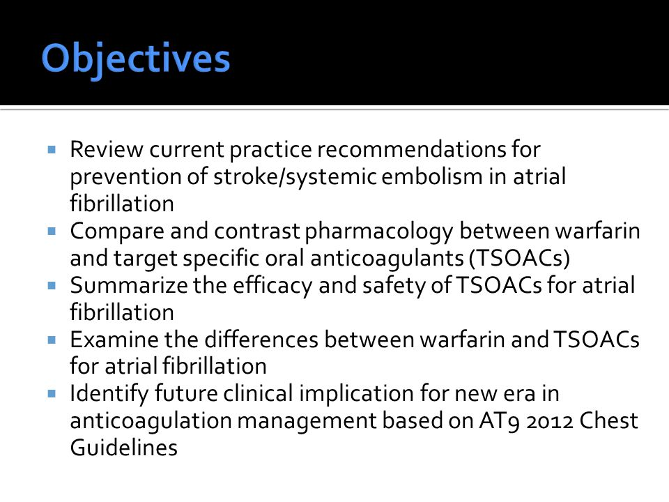  Review current practice recommendations for prevention of stroke/systemic embolism in atrial fibrillation  Compare and contrast pharmacology between warfarin and target specific oral anticoagulants (TSOACs)  Summarize the efficacy and safety of TSOACs for atrial fibrillation  Examine the differences between warfarin and TSOACs for atrial fibrillation  Identify future clinical implication for new era in anticoagulation management based on AT9 2012 Chest Guidelines