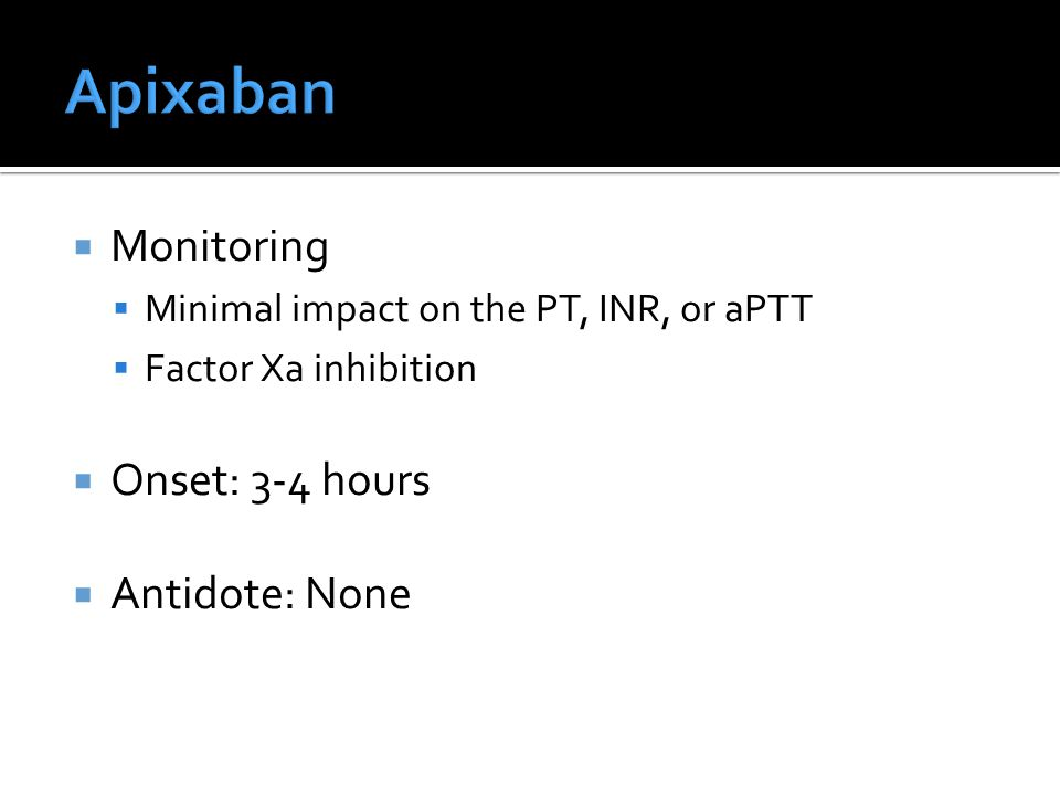  Monitoring  Minimal impact on the PT, INR, or aPTT  Factor Xa inhibition  Onset: 3-4 hours  Antidote: None