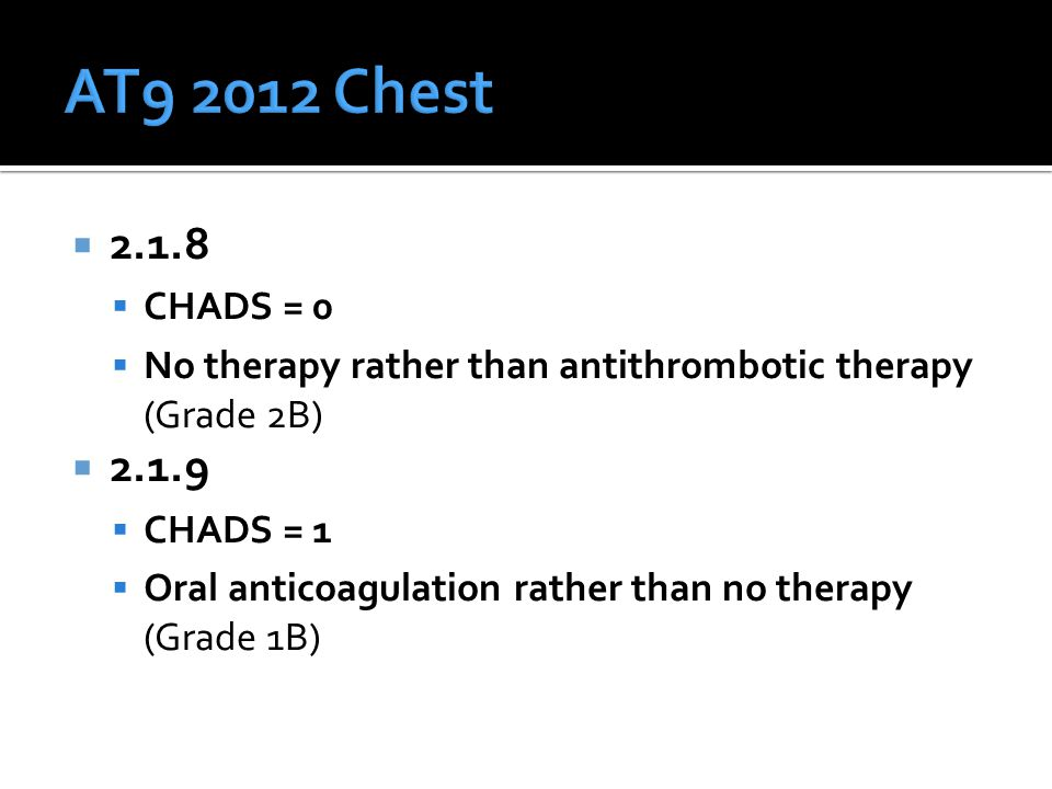  2.1.8  CHADS = 0  No therapy rather than antithrombotic therapy (Grade 2B)  2.1.9  CHADS = 1  Oral anticoagulation rather than no therapy (Grade 1B)