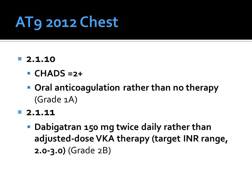  2.1.10  CHADS =2+  Oral anticoagulation rather than no therapy (Grade 1A)  2.1.11  Dabigatran 150 mg twice daily rather than adjusted-dose VKA therapy (target INR range, 2.0-3.0) (Grade 2B)