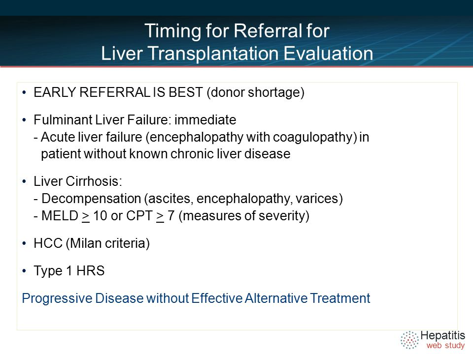Hepatitis web study Timing for Referral for Liver Transplantation Evaluation EARLY REFERRAL IS BEST (donor shortage) Fulminant Liver Failure: immediate - Acute liver failure (encephalopathy with coagulopathy) in patient without known chronic liver disease Liver Cirrhosis: - Decompensation (ascites, encephalopathy, varices) - MELD > 10 or CPT > 7 (measures of severity) HCC (Milan criteria) Type 1 HRS Progressive Disease without Effective Alternative Treatment