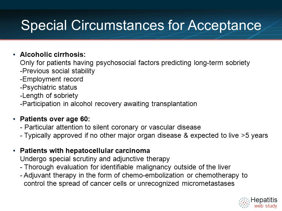 Hepatitis web study Special Circumstances for Acceptance Alcoholic cirrhosis: Only for patients having psychosocial factors predicting long-term sobriety -Previous social stability -Employment record -Psychiatric status -Length of sobriety -Participation in alcohol recovery awaiting transplantation Patients over age 60: - Particular attention to silent coronary or vascular disease - Typically approved if no other major organ disease & expected to live >5 years Patients with hepatocellular carcinoma Undergo special scrutiny and adjunctive therapy - Thorough evaluation for identifiable malignancy outside of the liver - Adjuvant therapy in the form of chemo-embolization or chemotherapy to control the spread of cancer cells or unrecognized micrometastases