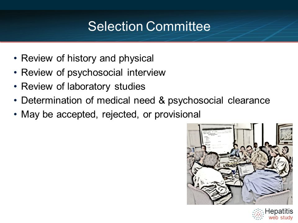 Hepatitis web study Selection Committee Review of history and physical Review of psychosocial interview Review of laboratory studies Determination of medical need & psychosocial clearance May be accepted, rejected, or provisional