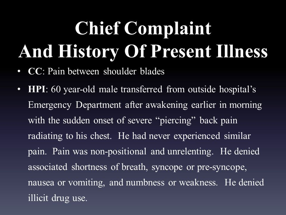Chief Complaint And History Of Present Illness CC: Pain between shoulder blades HPI: 60 year-old male transferred from outside hospital's Emergency Department after awakening earlier in morning with the sudden onset of severe piercing back pain radiating to his chest.
