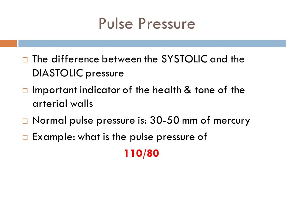 Pulse Pressure  The difference between the SYSTOLIC and the DIASTOLIC pressure  Important indicator of the health & tone of the arterial walls  Normal pulse pressure is: 30-50 mm of mercury  Example: what is the pulse pressure of 110/80